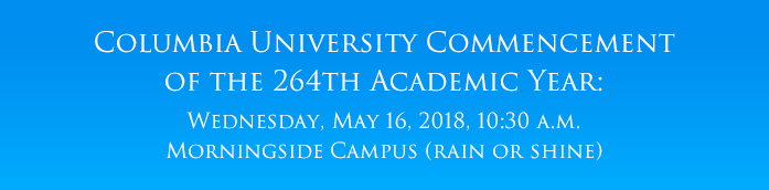 Columbia University Commencement of the 264th Academic Year Wednesday, May 16, 2018, 10:30 a.m. Morningside Campus (rain or shine)